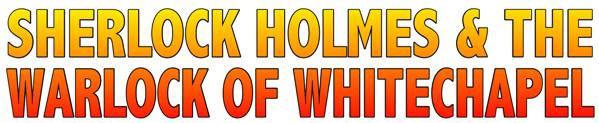 SHERLOCK HOLMES & THE WARLOCK OF WHITECHAPEL